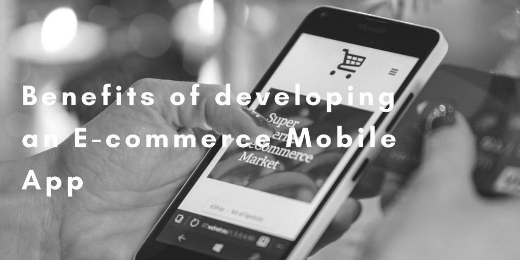 Benefits of developing an E-commerce Mobile App