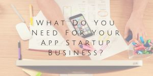 What Do You Need For Your App Startup Business?