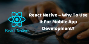 React Native – Why To Use It For Mobile App Development_