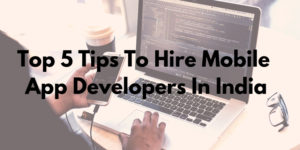 TOP 5 TIPS TO HIRE MOBILE APP DEVELOPERS IN INDIA.
